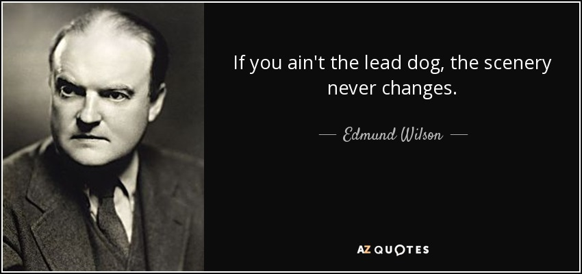 If you ain't the lead dog, the scenery never changes. - Edmund Wilson