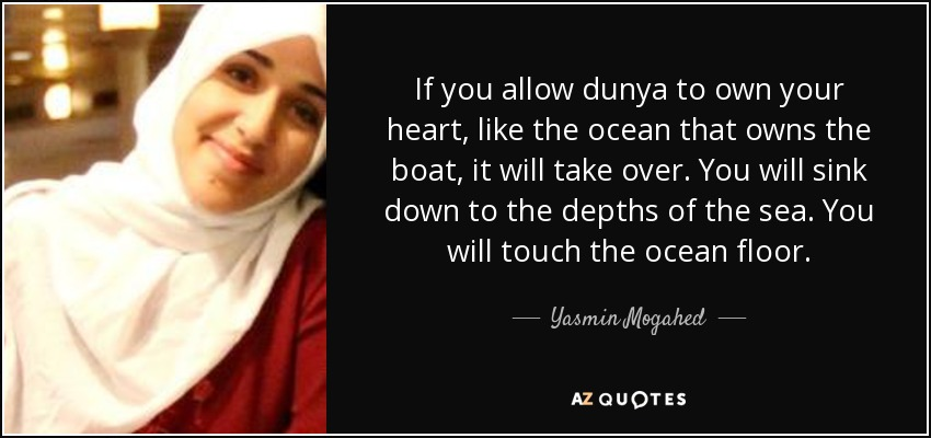 If you allow dunya to own your heart, like the ocean that owns the boat, it will take over. You will sink down to the depths of the sea. You will touch the ocean floor. - Yasmin Mogahed