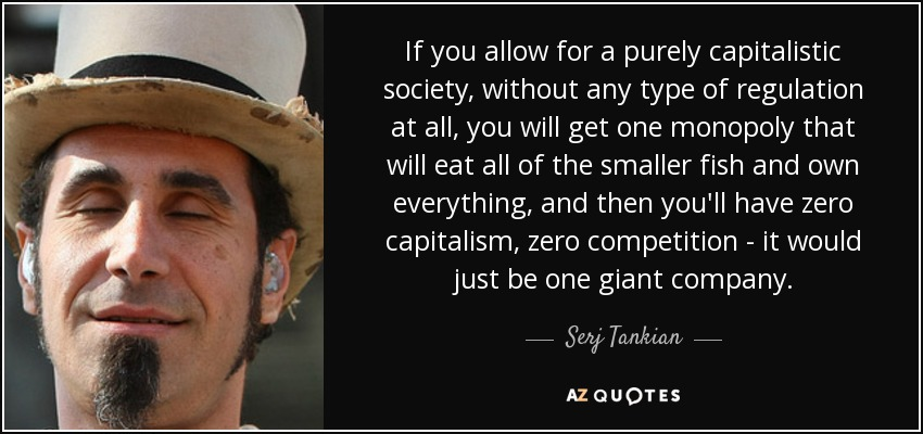 If you allow for a purely capitalistic society, without any type of regulation at all, you will get one monopoly that will eat all of the smaller fish and own everything, and then you'll have zero capitalism, zero competition - it would just be one giant company. - Serj Tankian
