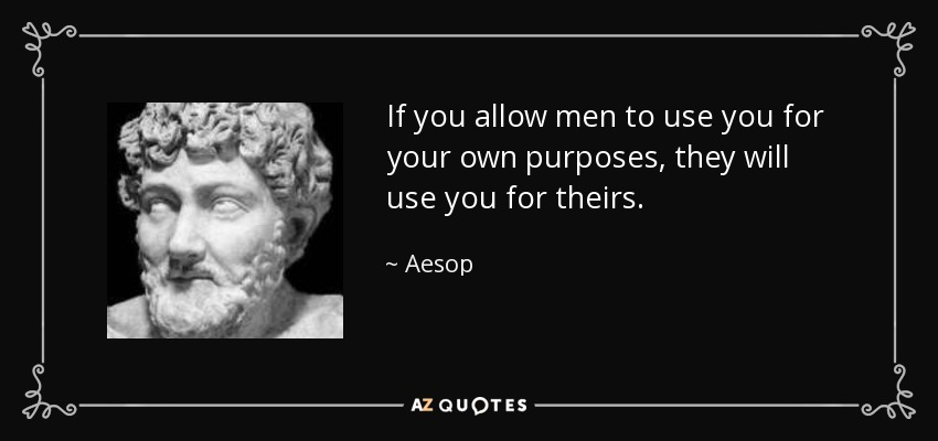 If you allow men to use you for your own purposes, they will use you for theirs. - Aesop