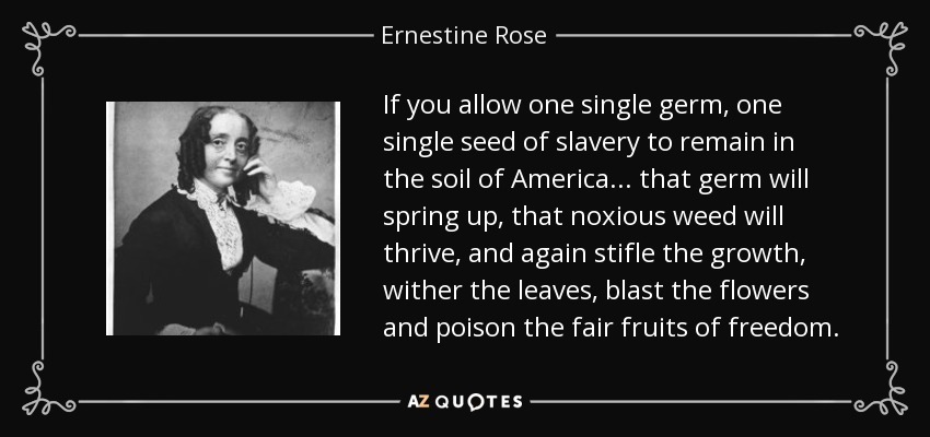 If you allow one single germ, one single seed of slavery to remain in the soil of America... that germ will spring up, that noxious weed will thrive, and again stifle the growth, wither the leaves, blast the flowers and poison the fair fruits of freedom. - Ernestine Rose