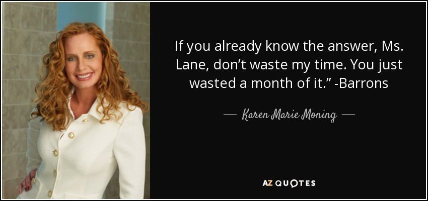 """If you already know the answer, Ms. Lane, don't waste my time. You just wasted a month of it."""" -Barrons - Karen Marie Moning"""
