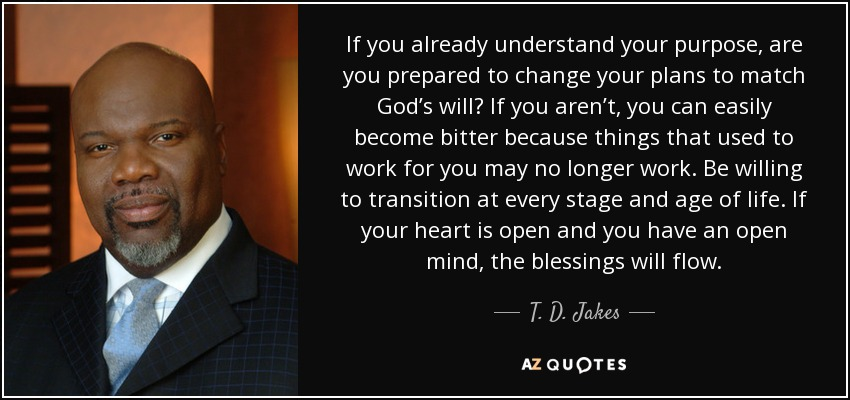 If you already understand your purpose, are you prepared to change your plans to match God's will? If you aren't, you can easily become bitter because things that used to work for you may no longer work. Be willing to transition at every stage and age of life. If your heart is open and you have an open mind, the blessings will flow. - T. D. Jakes