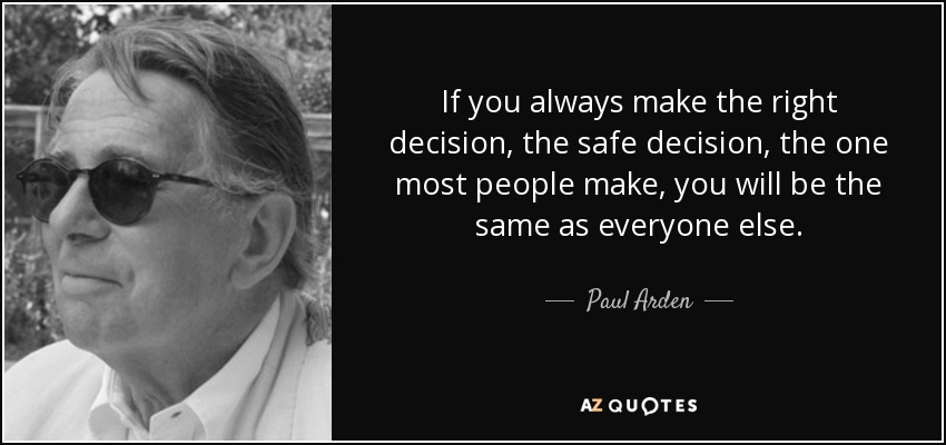 If you always make the right decision, the safe decision, the one most people make, you will be the same as everyone else. - Paul Arden