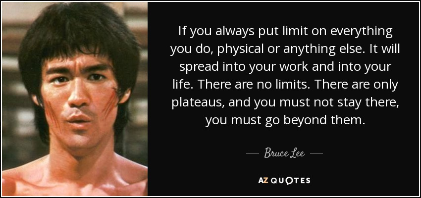 If you always put limit on everything you do, physical or anything else. It will spread into your work and into your life. There are no limits. There are only plateaus, and you must not stay there, you must go beyond them. - Bruce Lee