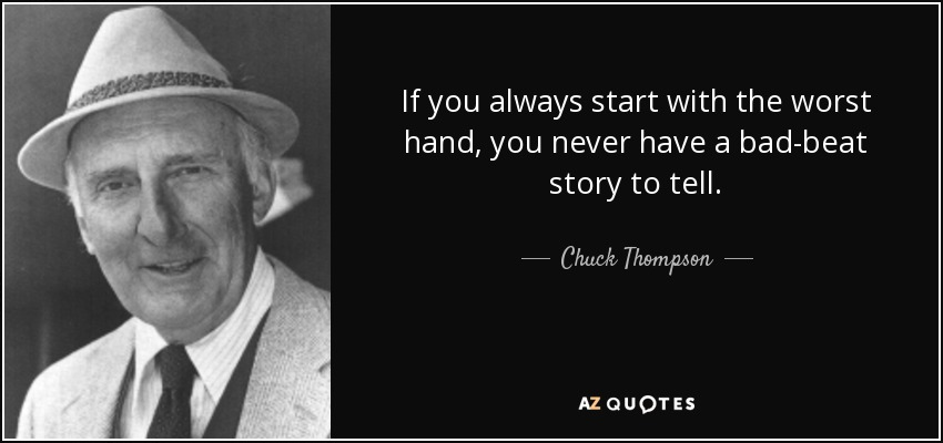 If you always start with the worst hand, you never have a bad-beat story to tell. - Chuck Thompson
