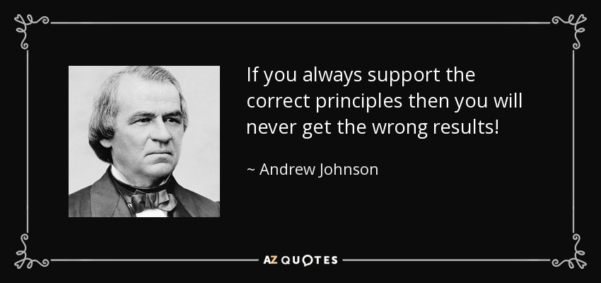 If you always support the correct principles then you will never get the wrong results! - Andrew Johnson