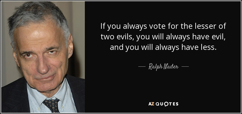 If you always vote for the lesser of two evils, you will always have evil, and you will always have less. - Ralph Nader