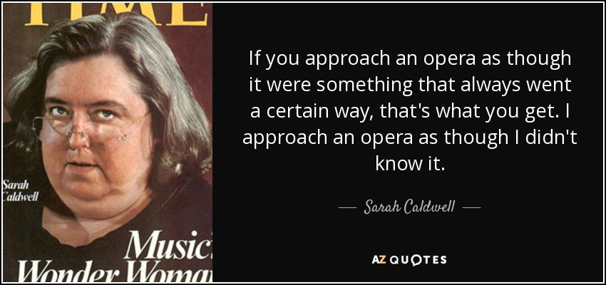 If you approach an opera as though it were something that always went a certain way, that's what you get. I approach an opera as though I didn't know it. - Sarah Caldwell