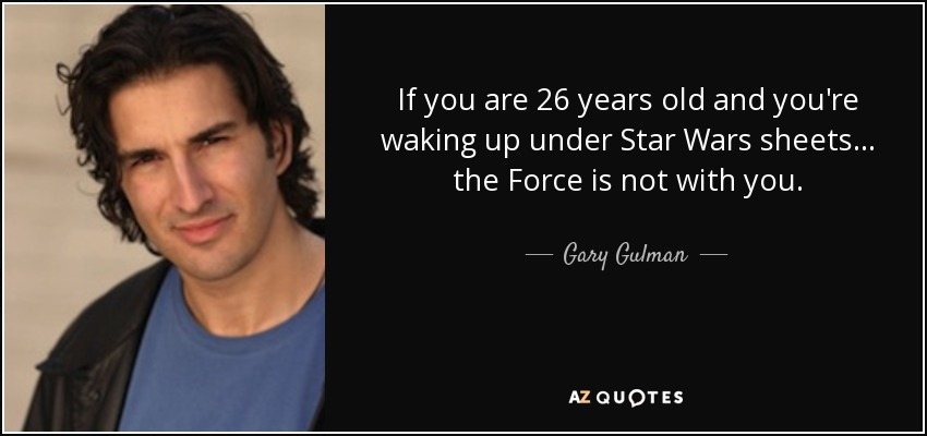 If you are 26 years old and you're waking up under Star Wars sheets... the Force is not with you. - Gary Gulman