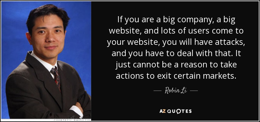 If you are a big company, a big website, and lots of users come to your website, you will have attacks, and you have to deal with that. It just cannot be a reason to take actions to exit certain markets. - Robin Li