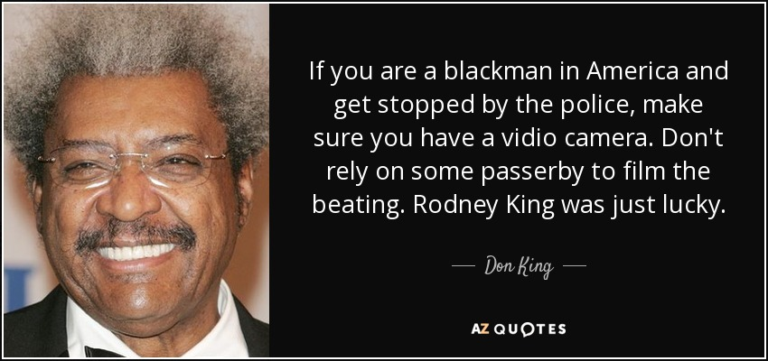 If you are a blackman in America and get stopped by the police, make sure you have a vidio camera. Don't rely on some passerby to film the beating. Rodney King was just lucky. - Don King