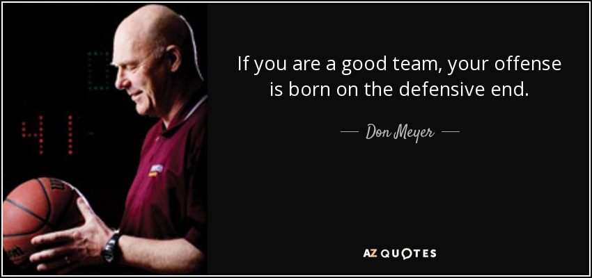 If you are a good team, your offense is born on the defensive end. - Don Meyer
