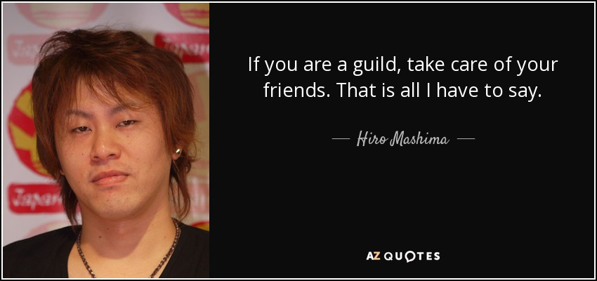 If you are a guild, take care of your friends. That is all I have to say. - Hiro Mashima
