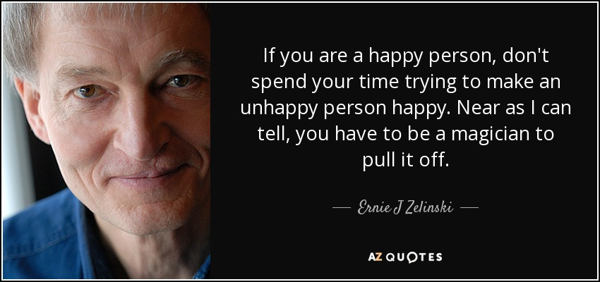 If you are a happy person, don't spend your time trying to make an unhappy person happy. Near as I can tell, you have to be a magician to pull it off. - Ernie J Zelinski