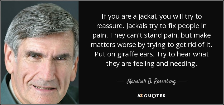 If you are a jackal, you will try to reassure. Jackals try to fix people in pain. They can't stand pain, but make matters worse by trying to get rid of it. Put on giraffe ears. Try to hear what they are feeling and needing. - Marshall B. Rosenberg