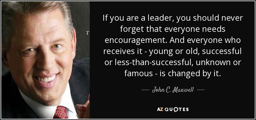 If you are a leader, you should never forget that everyone needs encouragement. And everyone who receives it - young or old, successful or less-than-successful, unknown or famous - is changed by it. - John C. Maxwell