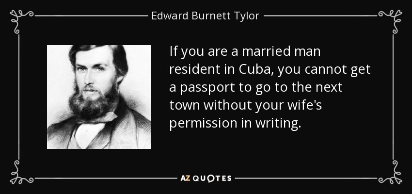 If you are a married man resident in Cuba, you cannot get a passport to go to the next town without your wife's permission in writing. - Edward Burnett Tylor