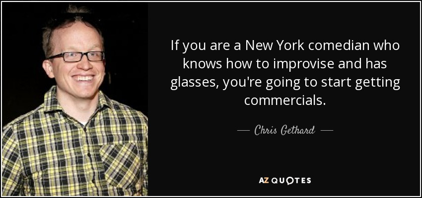 If you are a New York comedian who knows how to improvise and has glasses, you're going to start getting commercials. - Chris Gethard