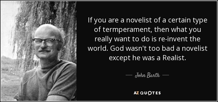 If you are a novelist of a certain type of termperament, then what you really want to do is re-invent the world. God wasn't too bad a novelist except he was a Realist. - John Barth