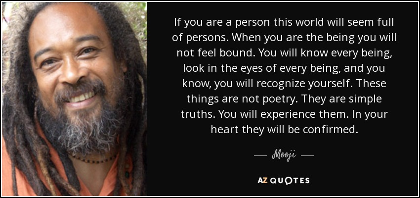 If you are a person this world will seem full of persons. When you are the being you will not feel bound. You will know every being, look in the eyes of every being, and you know, you will recognize yourself. These things are not poetry. They are simple truths. You will experience them. In your heart they will be confirmed. - Mooji