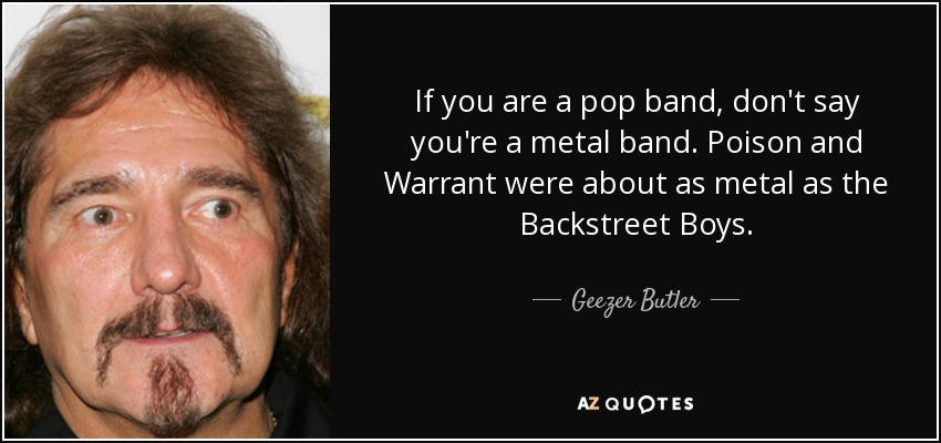 If you are a pop band, don't say you're a metal band. Poison and Warrant were about as metal as the Backstreet Boys. - Geezer Butler