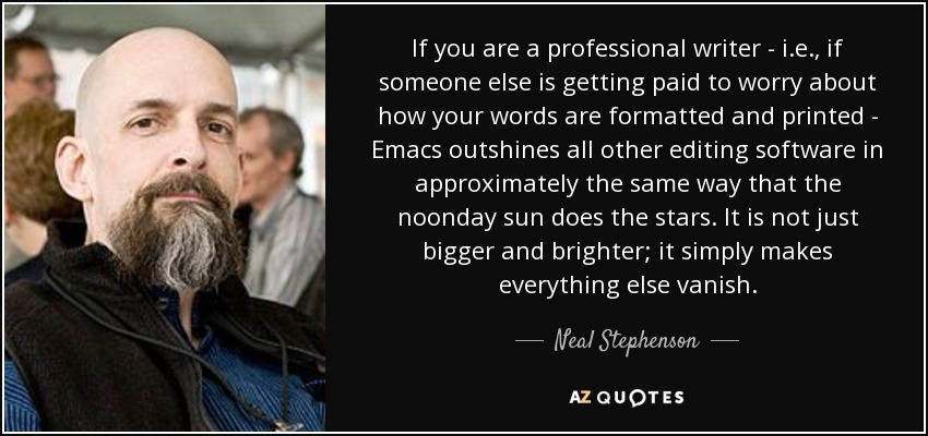 If you are a professional writer - i.e., if someone else is getting paid to worry about how your words are formatted and printed - Emacs outshines all other editing software in approximately the same way that the noonday sun does the stars. It is not just bigger and brighter; it simply makes everything else vanish. - Neal Stephenson