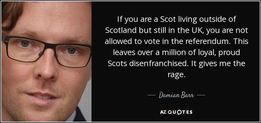 If you are a Scot living outside of Scotland but still in the UK, you are not allowed to vote in the referendum. This leaves over a million of loyal, proud Scots disenfranchised. It gives me the rage. - Damian Barr