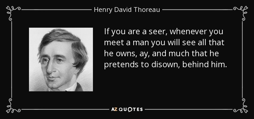 If you are a seer, whenever you meet a man you will see all that he owns, ay, and much that he pretends to disown, behind him. - Henry David Thoreau
