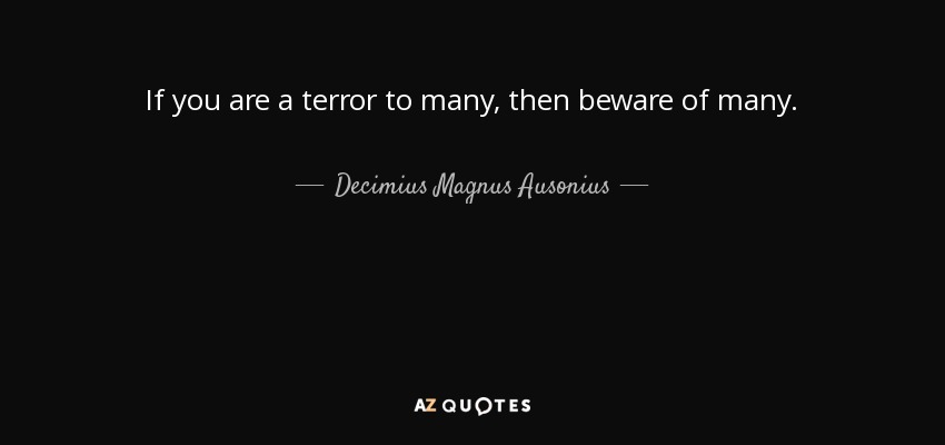 If you are a terror to many, then beware of many. - Decimius Magnus Ausonius