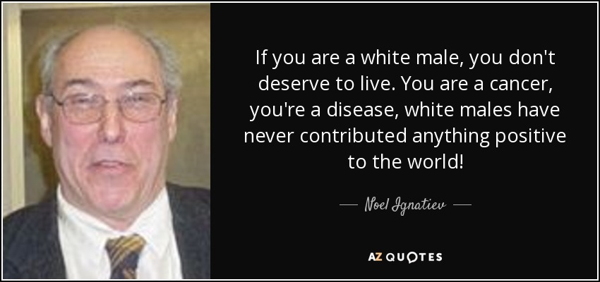 If you are a white male, you don't deserve to live. You are a cancer, you're a disease, white males have never contributed anything positive to the world! - Noel Ignatiev