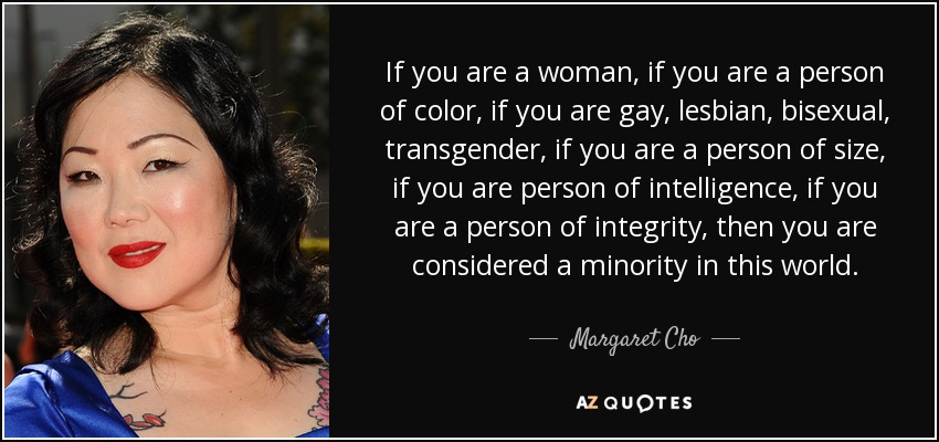 If you are a woman, if you are a person of color, if you are gay, lesbian, bisexual, transgender, if you are a person of size, if you are person of intelligence, if you are a person of integrity, then you are considered a minority in this world. - Margaret Cho