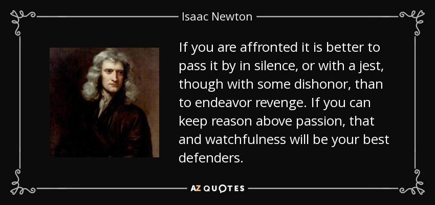 If you are affronted it is better to pass it by in silence, or with a jest, though with some dishonor, than to endeavor revenge. If you can keep reason above passion, that and watchfulness will be your best defenders. - Isaac Newton