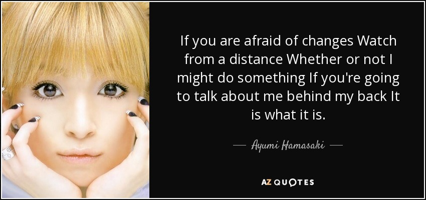 If you are afraid of changes Watch from a distance Whether or not I might do something If you're going to talk about me behind my back It is what it is. - Ayumi Hamasaki