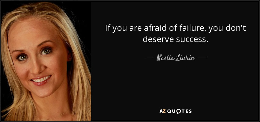 If you are afraid of failure, you don't deserve success. - Nastia Liukin