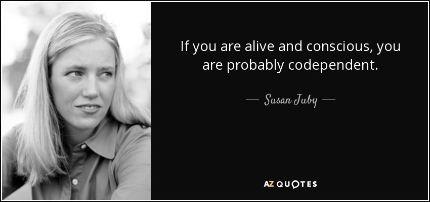 If you are alive and conscious, you are probably codependent. - Susan Juby