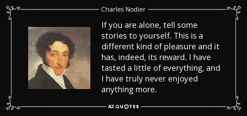 If you are alone, tell some stories to yourself. This is a different kind of pleasure and it has, indeed, its reward. I have tasted a little of everything, and I have truly never enjoyed anything more. - Charles Nodier