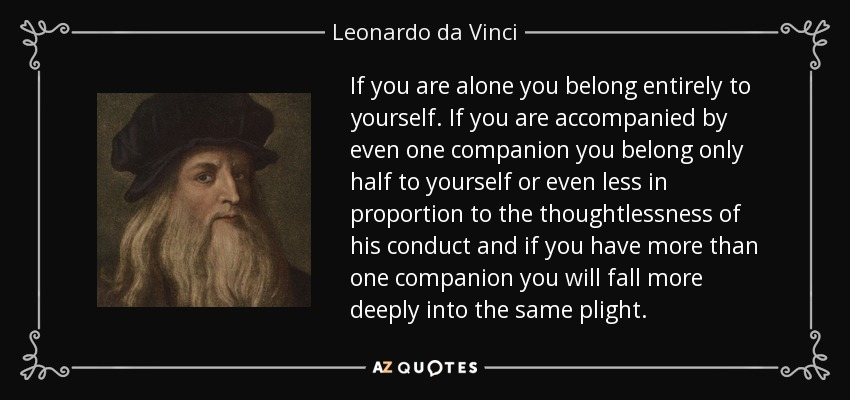 If you are alone you belong entirely to yourself. If you are accompanied by even one companion you belong only half to yourself or even less in proportion to the thoughtlessness of his conduct and if you have more than one companion you will fall more deeply into the same plight. - Leonardo da Vinci
