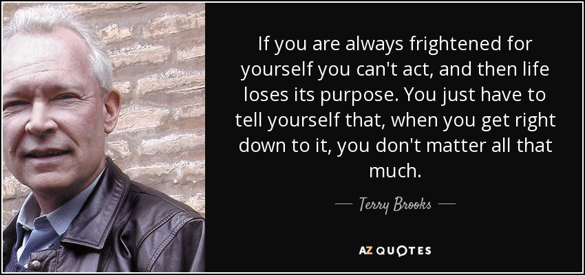 If you are always frightened for yourself you can't act, and then life loses its purpose. You just have to tell yourself that, when you get right down to it, you don't matter all that much. - Terry Brooks