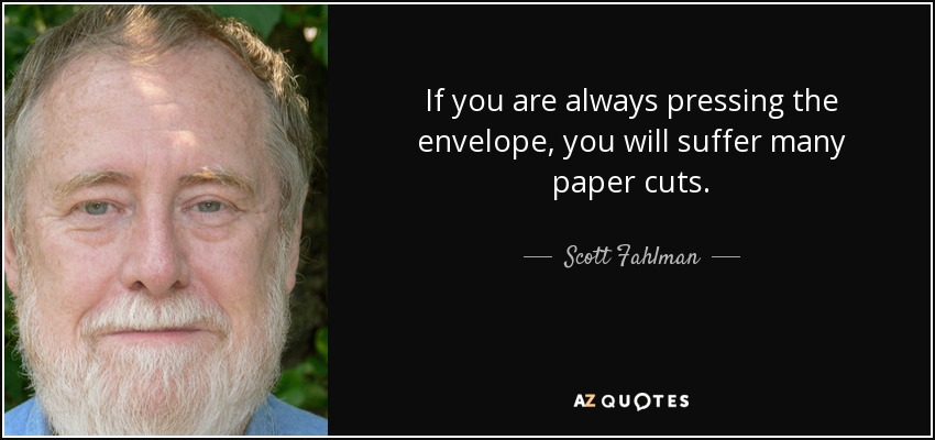 If you are always pressing the envelope, you will suffer many paper cuts. - Scott Fahlman