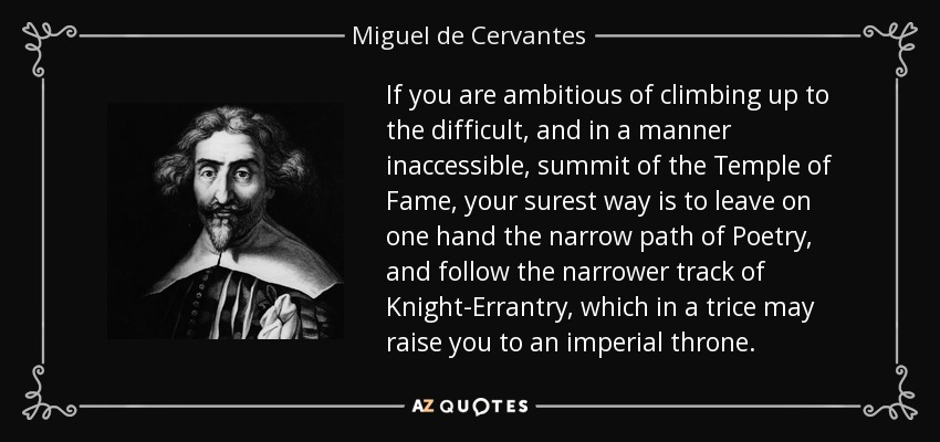 If you are ambitious of climbing up to the difficult, and in a manner inaccessible, summit of the Temple of Fame, your surest way is to leave on one hand the narrow path of Poetry, and follow the narrower track of Knight-Errantry, which in a trice may raise you to an imperial throne. - Miguel de Cervantes