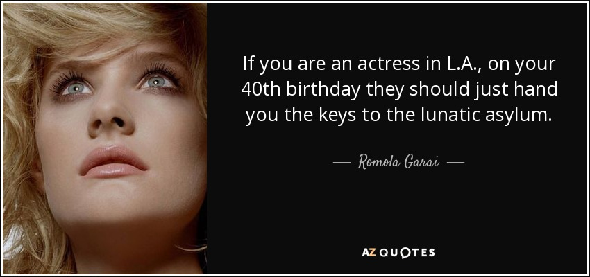 If you are an actress in L.A., on your 40th birthday they should just hand you the keys to the lunatic asylum. - Romola Garai