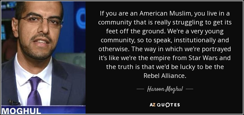 If you are an American Muslim, you live in a community that is really struggling to get its feet off the ground. We're a very young community, so to speak, institutionally and otherwise. The way in which we're portrayed it's like we're the empire from Star Wars and the truth is that we'd be lucky to be the Rebel Alliance. - Haroon Moghul