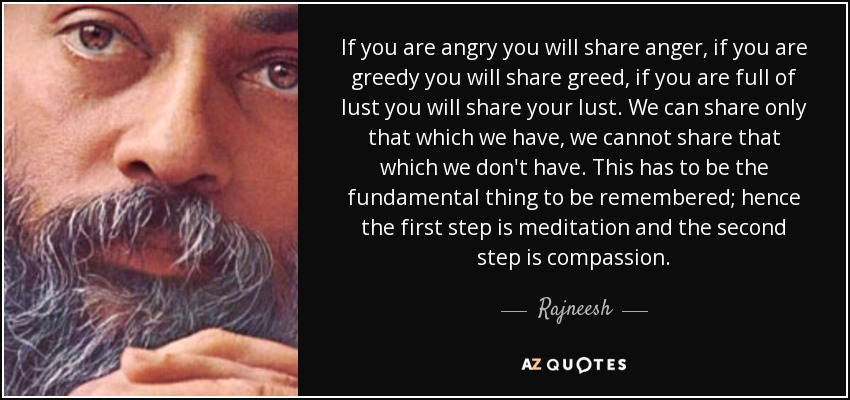 If you are angry you will share anger, if you are greedy you will share greed, if you are full of lust you will share your lust. We can share only that which we have, we cannot share that which we don't have. This has to be the fundamental thing to be remembered; hence the first step is meditation and the second step is compassion. - Rajneesh