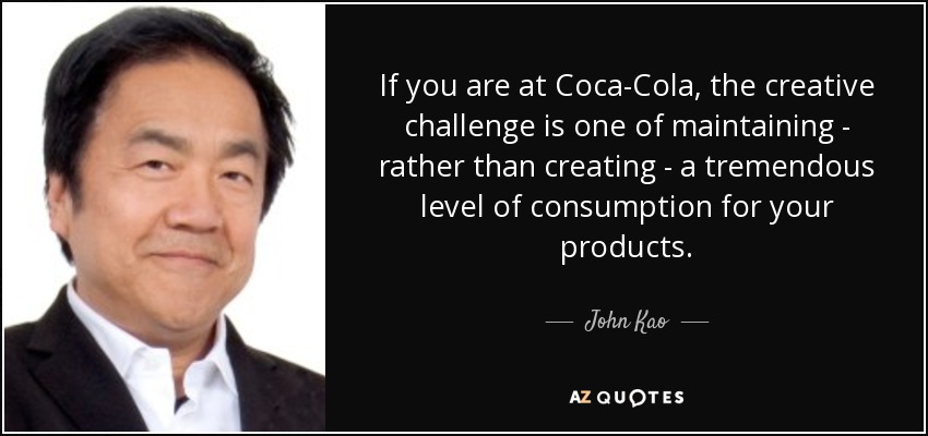 If you are at Coca-Cola, the creative challenge is one of maintaining - rather than creating - a tremendous level of consumption for your products. - John Kao
