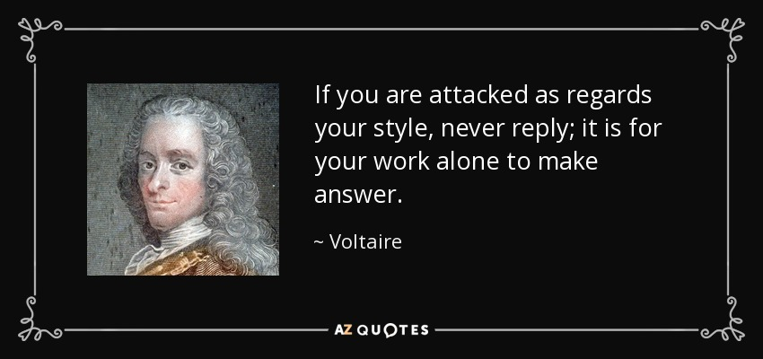 If you are attacked as regards your style, never reply; it is for your work alone to make answer. - Voltaire