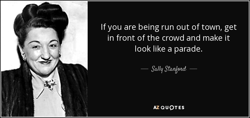 If you are being run out of town, get in front of the crowd and make it look like a parade. - Sally Stanford