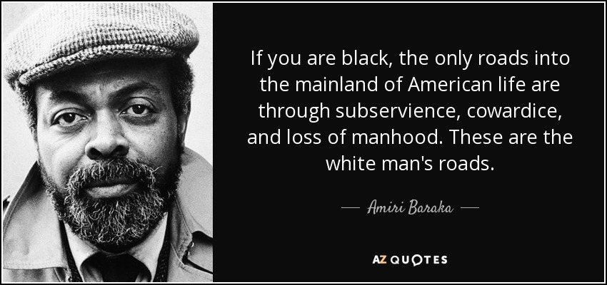 If you are black, the only roads into the mainland of American life are through subservience, cowardice, and loss of manhood. These are the white man's roads. - Amiri Baraka