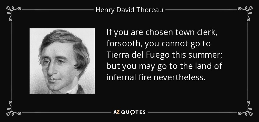 If you are chosen town clerk, forsooth, you cannot go to Tierra del Fuego this summer; but you may go to the land of infernal fire nevertheless. - Henry David Thoreau