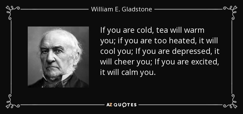 If you are cold, tea will warm you; if you are too heated, it will cool you; If you are depressed, it will cheer you; If you are excited, it will calm you. - William E. Gladstone